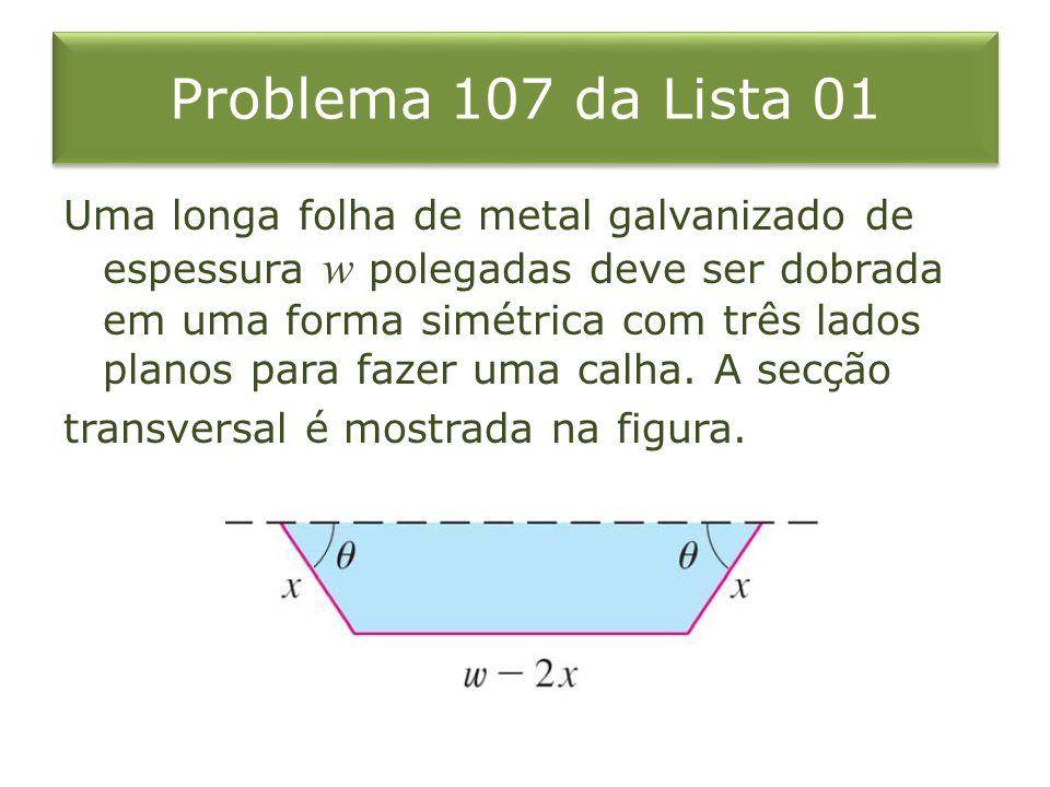 Problema 107 da Lista 01 (a)Determine as dimensões para permitir a máxima vazão, ou seja, determine as dimensões que fornecem a maior área da secção transversal.