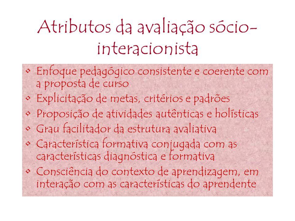 Atributos da avaliação sócio- interacionista Enfoque pedagógico consistente e coerente com a proposta de curso Explicitação de metas, critérios e padr