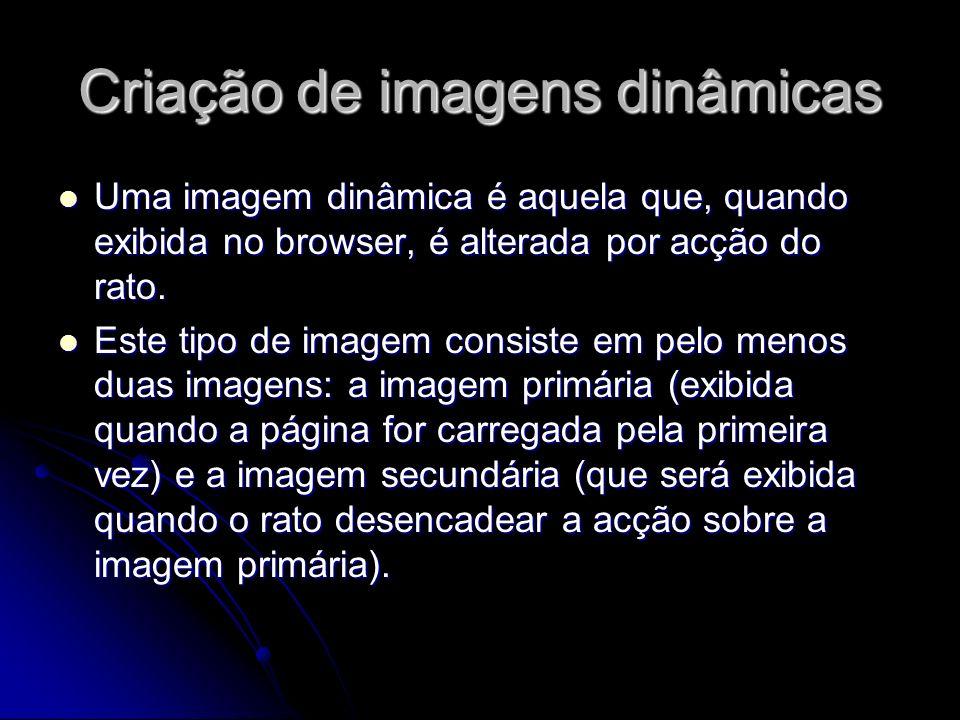 Criação de imagens dinâmicas Uma imagem dinâmica é aquela que, quando exibida no browser, é alterada por acção do rato. Uma imagem dinâmica é aquela q