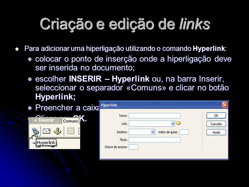 Criação e edição de links Para criar uma âncora com nome: Para criar uma âncora com nome: na visualização de Projecto, na janela do documento, posicionar o ponto de inserção no local onde se pretende inserir a âncora com nome; na visualização de Projecto, na janela do documento, posicionar o ponto de inserção no local onde se pretende inserir a âncora com nome; optar por um dos procedimentos seguintes: escolher INSERIR – Âncora com nome ou, alternativamente, pressionar as teclas Ctrl + Alt + A; outra possibilidade é, na barra Inserir, seleccionar o separador «Comuns» e clicar no botão Âncora com nome; optar por um dos procedimentos seguintes: escolher INSERIR – Âncora com nome ou, alternativamente, pressionar as teclas Ctrl + Alt + A; outra possibilidade é, na barra Inserir, seleccionar o separador «Comuns» e clicar no botão Âncora com nome; no campo «Nome da âncora», digitar um nome para a âncora no campo «Nome da âncora», digitar um nome para a âncora