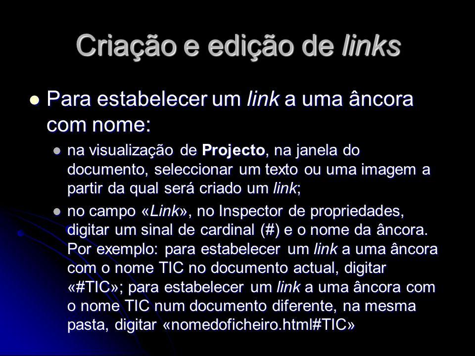 Criação e edição de links Para criar um link de correio electrónico: Para criar um link de correio electrónico: na visualização de Projecto, na janela do documento, colocar o ponto de inserção onde deverá aparecer o link de correio electrónico, ou seleccionar o texto ou a imagem a ser mostrada nesse local; na visualização de Projecto, na janela do documento, colocar o ponto de inserção onde deverá aparecer o link de correio electrónico, ou seleccionar o texto ou a imagem a ser mostrada nesse local; escolher INSERIR – Link de correio electrónico ou, na barra Inserir, separador «Comuns», clicar no botão Inserir link de correio electrónico; escolher INSERIR – Link de correio electrónico ou, na barra Inserir, separador «Comuns», clicar no botão Inserir link de correio electrónico; preencher a caixa de diálogo; preencher a caixa de diálogo; clicar em OK.