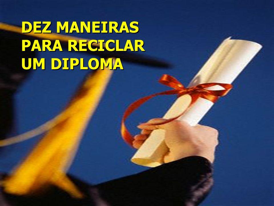 DEZ MANEIRAS PARA RECICLAR UM DIPLOMA DEZ MANEIRAS PARA RECICLAR UM DIPLOMA