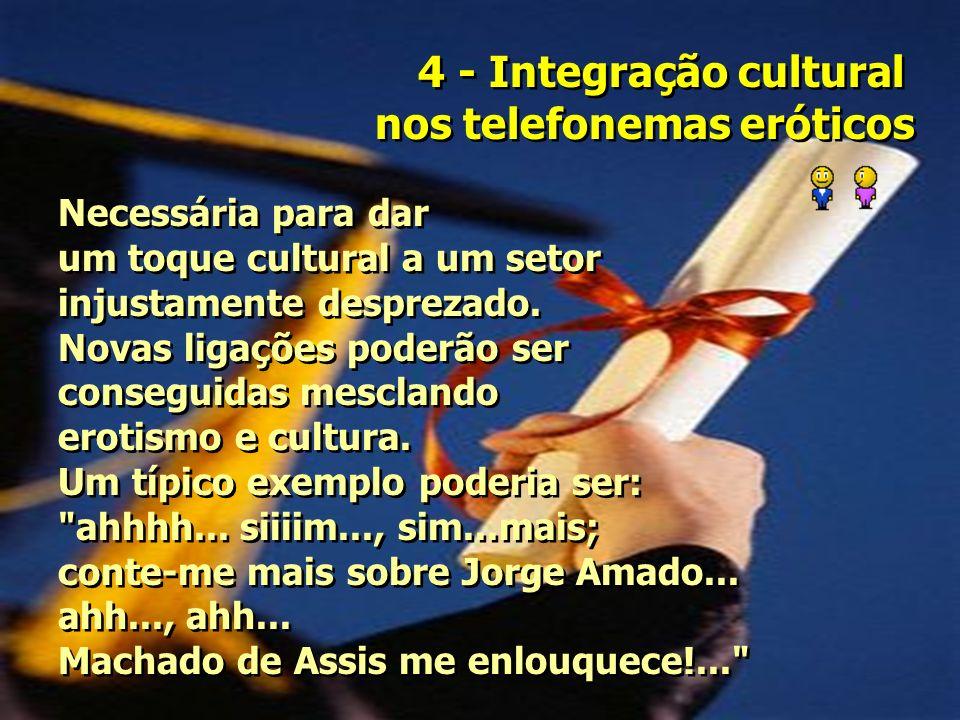 4 - Integração cultural nos telefonemas eróticos 4 - Integração cultural nos telefonemas eróticos Necessária para dar um toque cultural a um setor injustamente desprezado.