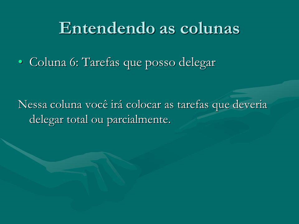 Entendendo as colunas Coluna 6: Tarefas que posso delegarColuna 6: Tarefas que posso delegar Nessa coluna você irá colocar as tarefas que deveria dele