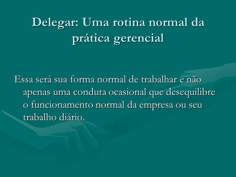 Delegar: Uma rotina normal da prática gerencial Delegar: Uma rotina normal da prática gerencial Essa será sua forma normal de trabalhar e não apenas u