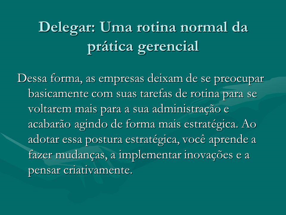 Delegar: Uma rotina normal da prática gerencial Delegar: Uma rotina normal da prática gerencial Dessa forma, as empresas deixam de se preocupar basica
