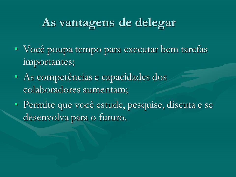 As vantagens de delegar As vantagens de delegar Você poupa tempo para executar bem tarefas importantes;Você poupa tempo para executar bem tarefas impo
