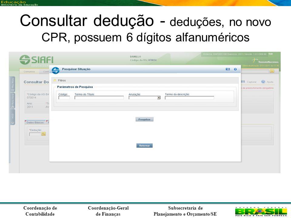 Coordenação de Contabilidade Coordenação-Geral de Finanças Subsecretaria de Planejamento e Orçamento/SE Consultar dedução - deduções, no novo CPR, possuem 6 dígitos alfanuméricos