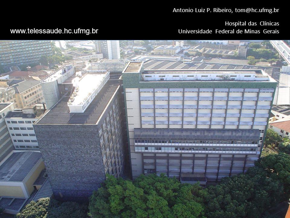 Hospital das Clínicas Universidade Federal de Minas Gerais Antonio Luiz P. Ribeiro, tom@hc.ufmg.br www.telessaude.hc.ufmg.br