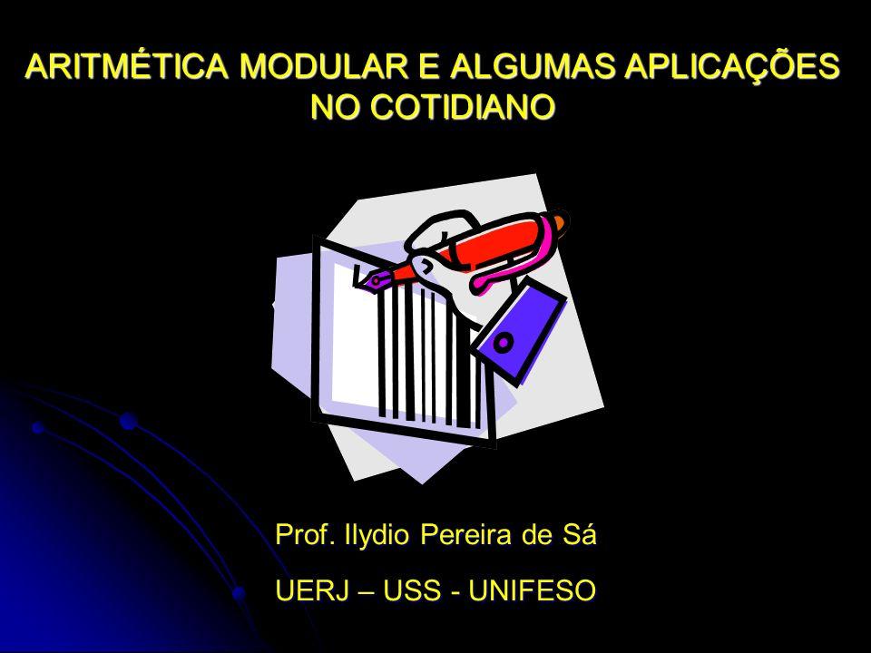 ARITMÉTICA MODULAR E ALGUMAS APLICAÇÕES NO COTIDIANO Prof.