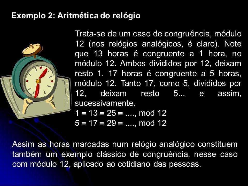 Exemplo 2: Aritmética do relógio Trata-se de um caso de congruência, módulo 12 (nos relógios analógicos, é claro). Note que 13 horas é congruente a 1