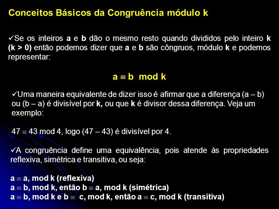 Conceitos Básicos da Congruência módulo k Se os inteiros a e b dão o mesmo resto quando divididos pelo inteiro k (k > 0) então podemos dizer que a e b são côngruos, módulo k e podemos representar: a b mod k Uma maneira equivalente de dizer isso é afirmar que a diferença (a – b) ou (b – a) é divisível por k, ou que k é divisor dessa diferença.