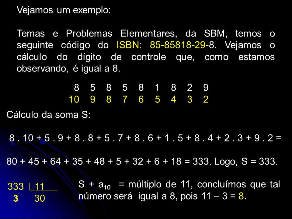 Vejamos um exemplo: Temas e Problemas Elementares, da SBM, temos o seguinte código do ISBN: 85-85818-29-8. Vejamos o cálculo do dígito de controle que