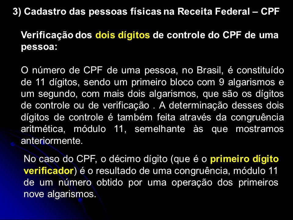 3) Cadastro das pessoas físicas na Receita Federal – CPF Verificação dos dois dígitos de controle do CPF de uma pessoa: O número de CPF de uma pessoa, no Brasil, é constituído de 11 dígitos, sendo um primeiro bloco com 9 algarismos e um segundo, com mais dois algarismos, que são os dígitos de controle ou de verificação.