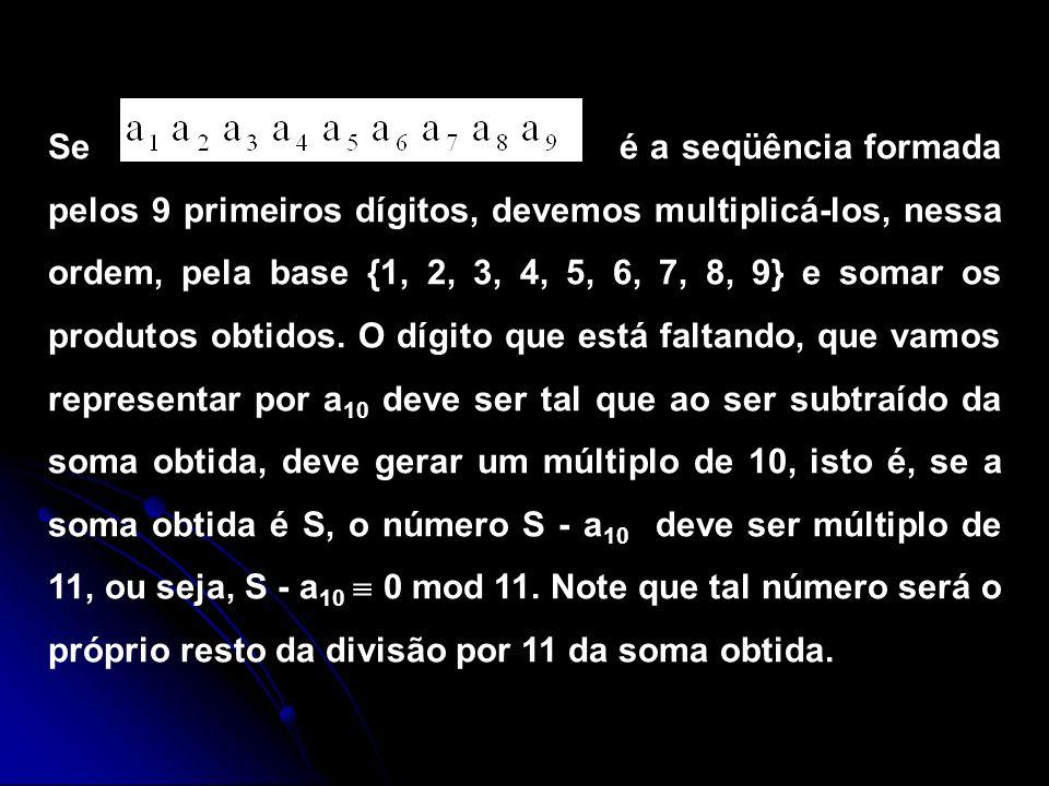 Se é a seqüência formada pelos 9 primeiros dígitos, devemos multiplicá-los, nessa ordem, pela base {1, 2, 3, 4, 5, 6, 7, 8, 9} e somar os produtos obt