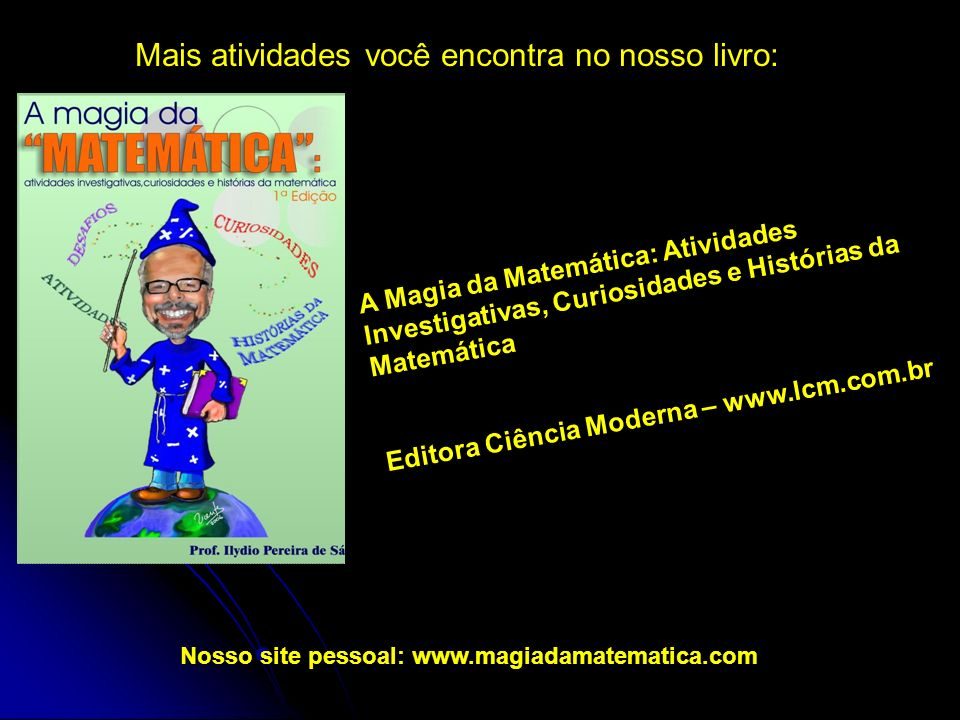 Mais atividades você encontra no nosso livro: Nosso site pessoal: www.magiadamatematica.com A Magia da Matemática: Atividades Investigativas, Curiosidades e Histórias da Matemática Editora Ciência Moderna – www.lcm.com.br