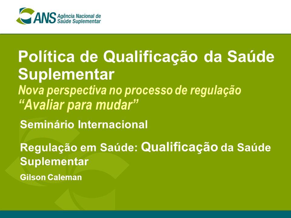 Política de Qualificação da Saúde Suplementar Nova perspectiva no processo de regulação Avaliar para mudar Seminário Internacional Regulação em Saúde:
