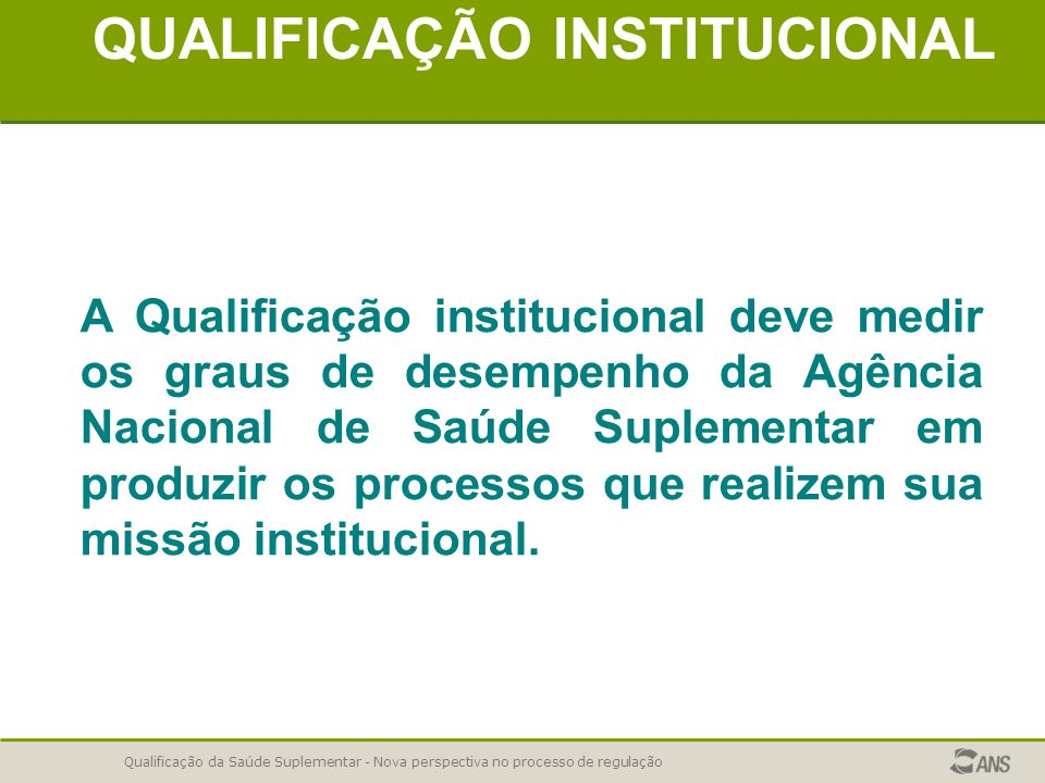 Qualificação da Saúde Suplementar - Nova perspectiva no processo de regulação QUALIFICAÇÃO INSTITUCIONAL A Qualificação institucional deve medir os gr