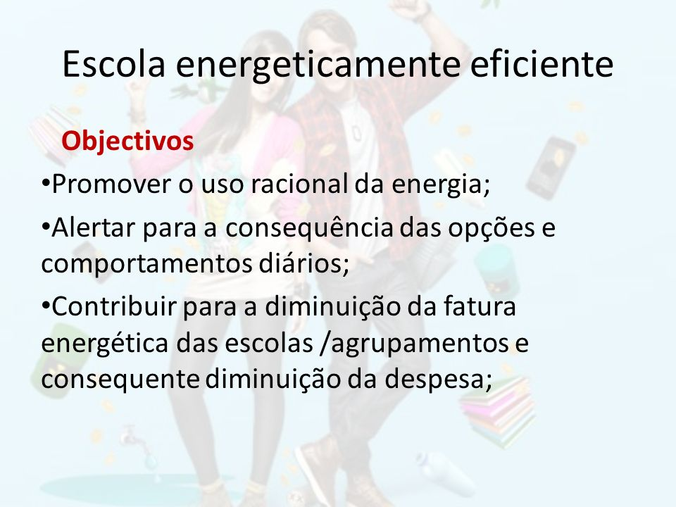 Escola energeticamente eficiente Objectivos Promover o uso racional da energia; Alertar para a consequência das opções e comportamentos diários; Contr