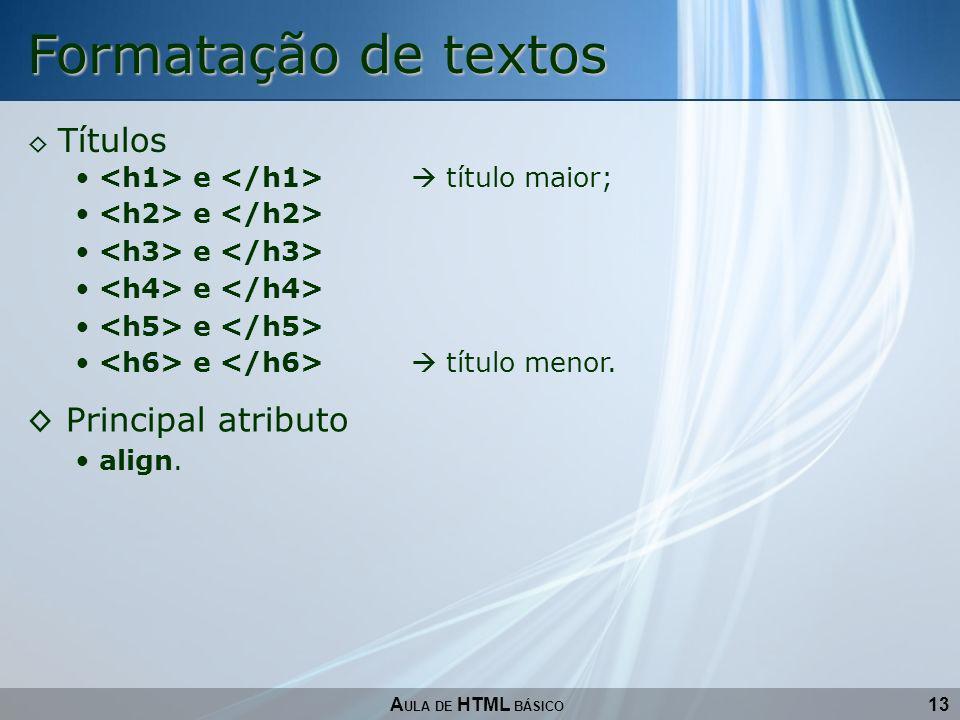 13 Formatação de textos A ULA DE HTML BÁSICO Títulos e título maior; e e título menor. Principal atributo align.