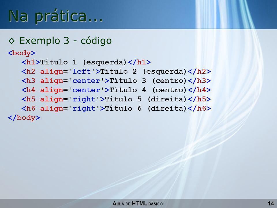 14 Na prática... A ULA DE HTML BÁSICO Exemplo 3 - código Título 1 (esquerda) Título 2 (esquerda) Título 3 (centro) Título 4 (centro) Título 5 (direita