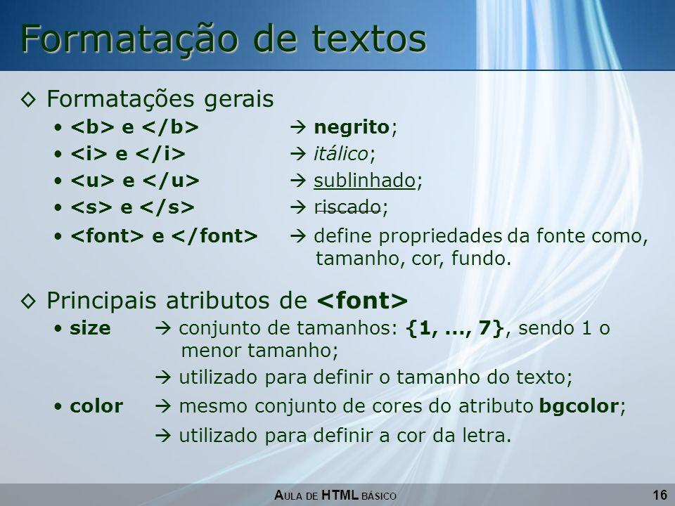 16 Formatação de textos A ULA DE HTML BÁSICO Formatações gerais e negrito; e itálico; e sublinhado; e riscado; e define propriedades da fonte como, ta