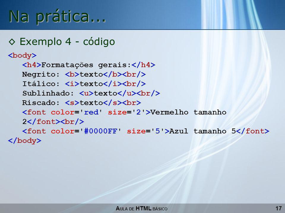 17 Na prática... A ULA DE HTML BÁSICO Exemplo 4 - código Formatações gerais: Negrito: texto Itálico: texto Sublinhado: texto Riscado: texto Vermelho t