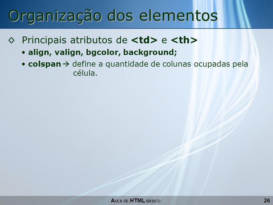 26 Organização dos elementos A ULA DE HTML BÁSICO Principais atributos de e align, valign, bgcolor, background; colspan define a quantidade de colunas