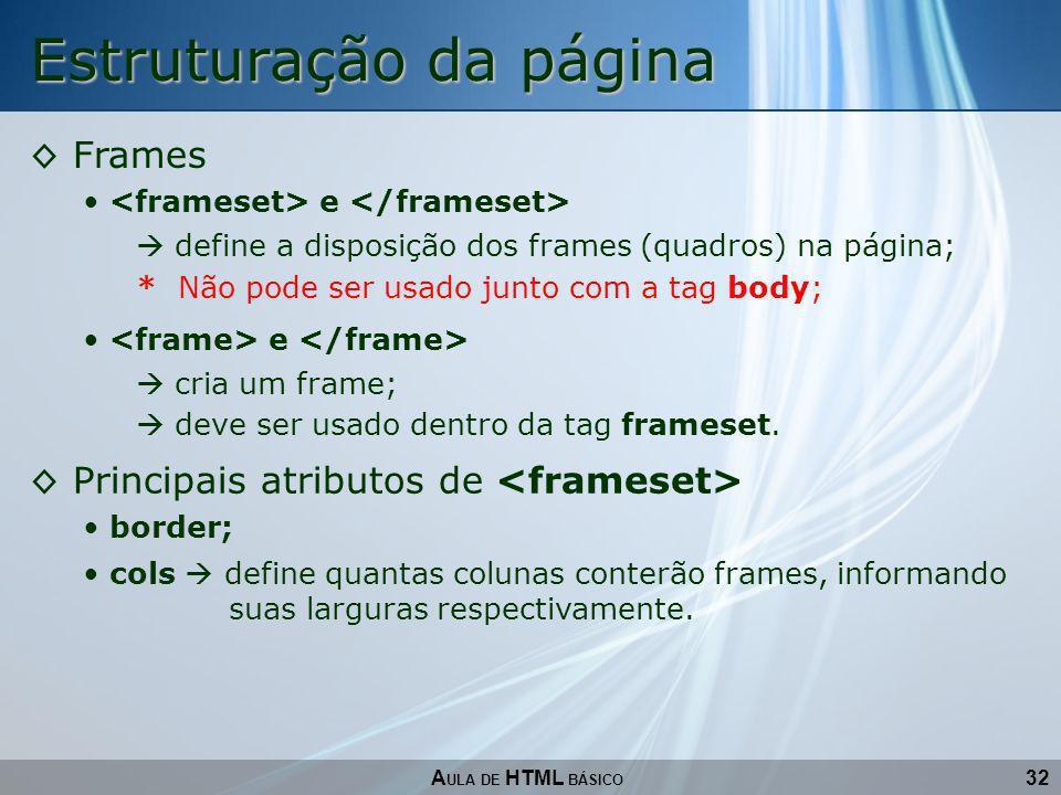 32 Estruturação da página A ULA DE HTML BÁSICO Frames e define a disposição dos frames (quadros) na página; * Não pode ser usado junto com a tag body;