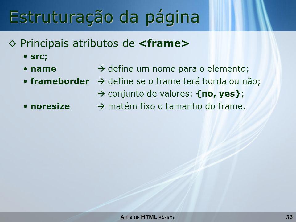 33 Estruturação da página A ULA DE HTML BÁSICO Principais atributos de src; name define um nome para o elemento; frameborder define se o frame terá bo