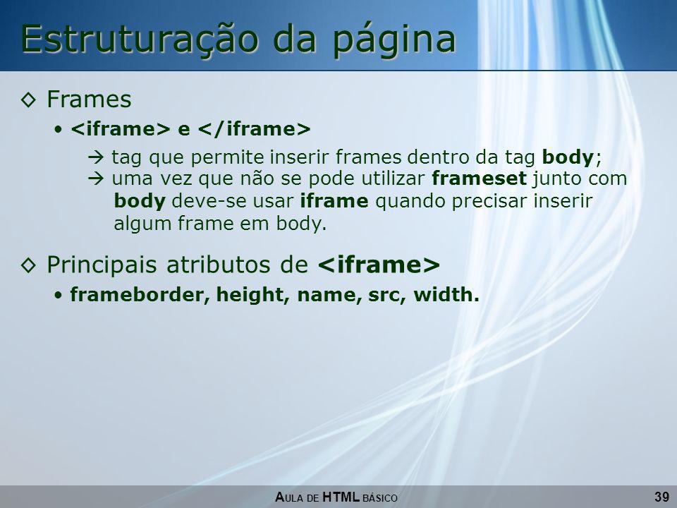 39 Estruturação da página A ULA DE HTML BÁSICO Frames e tag que permite inserir frames dentro da tag body; Principais atributos de frameborder, height