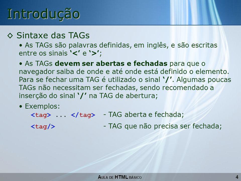 4 Introdução Sintaxe das TAGs A ULA DE HTML BÁSICO As TAGs são palavras definidas, em inglês, e são escritas entre os sinais ; As TAGs devem ser abert