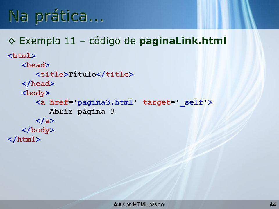 44 Na prática... A ULA DE HTML BÁSICO Exemplo 11 – código de paginaLink.html Título Abrir página 3
