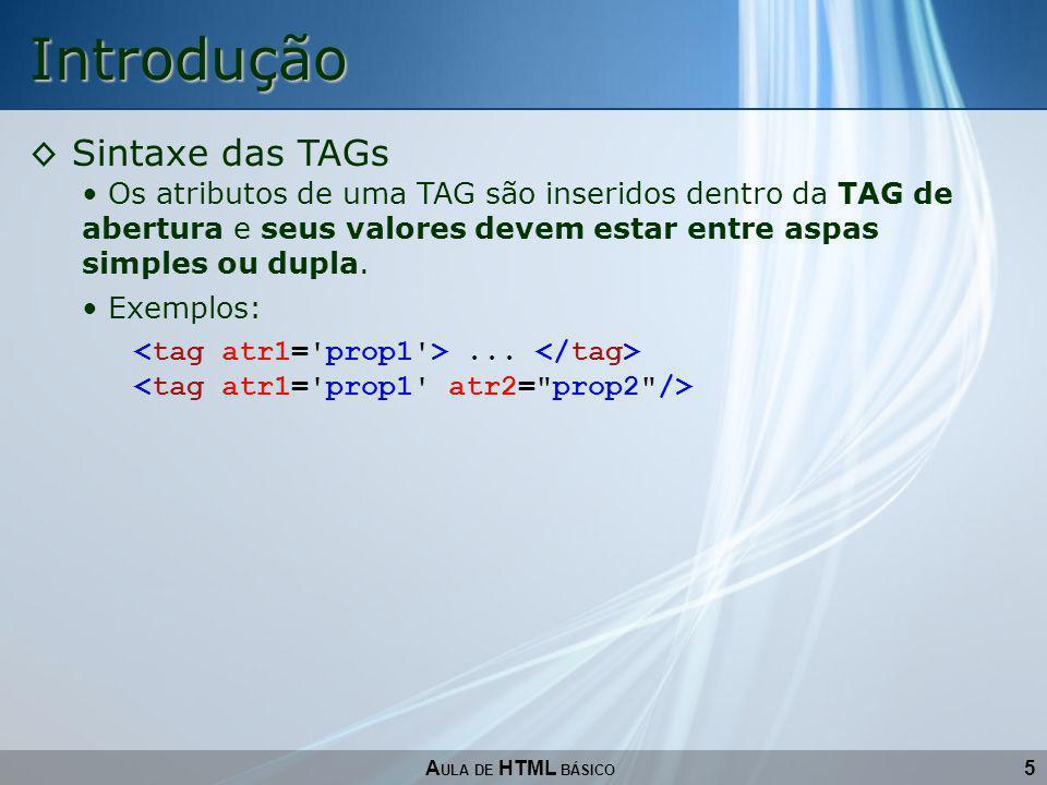 5 Introdução A ULA DE HTML BÁSICO Sintaxe das TAGs Os atributos de uma TAG são inseridos dentro da TAG de abertura e seus valores devem estar entre as