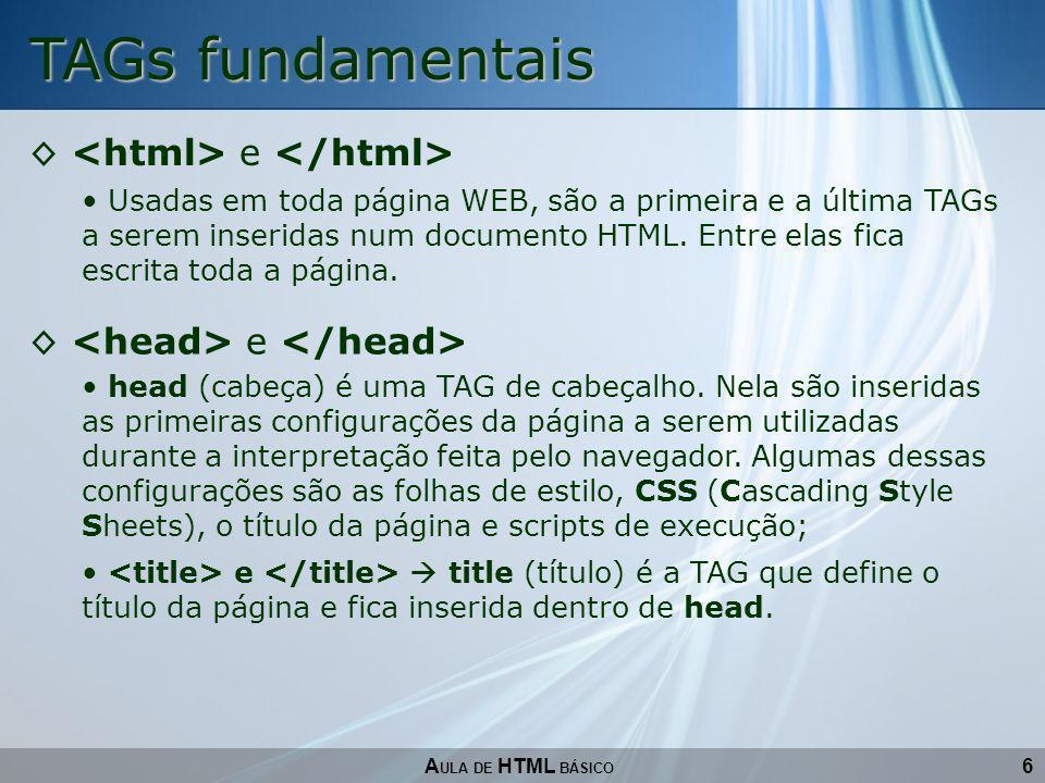 6 TAGs fundamentais A ULA DE HTML BÁSICO e Usadas em toda página WEB, são a primeira e a última TAGs a serem inseridas num documento HTML. Entre elas
