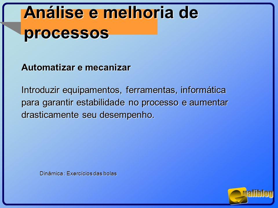 Análise e melhoria de processos Automatizar e mecanizar Introduzir equipamentos, ferramentas, informática para garantir estabilidade no processo e aum