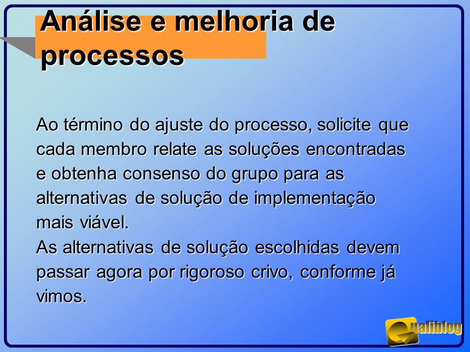 Análise e melhoria de processos Ao término do ajuste do processo, solicite que cada membro relate as soluções encontradas e obtenha consenso do grupo