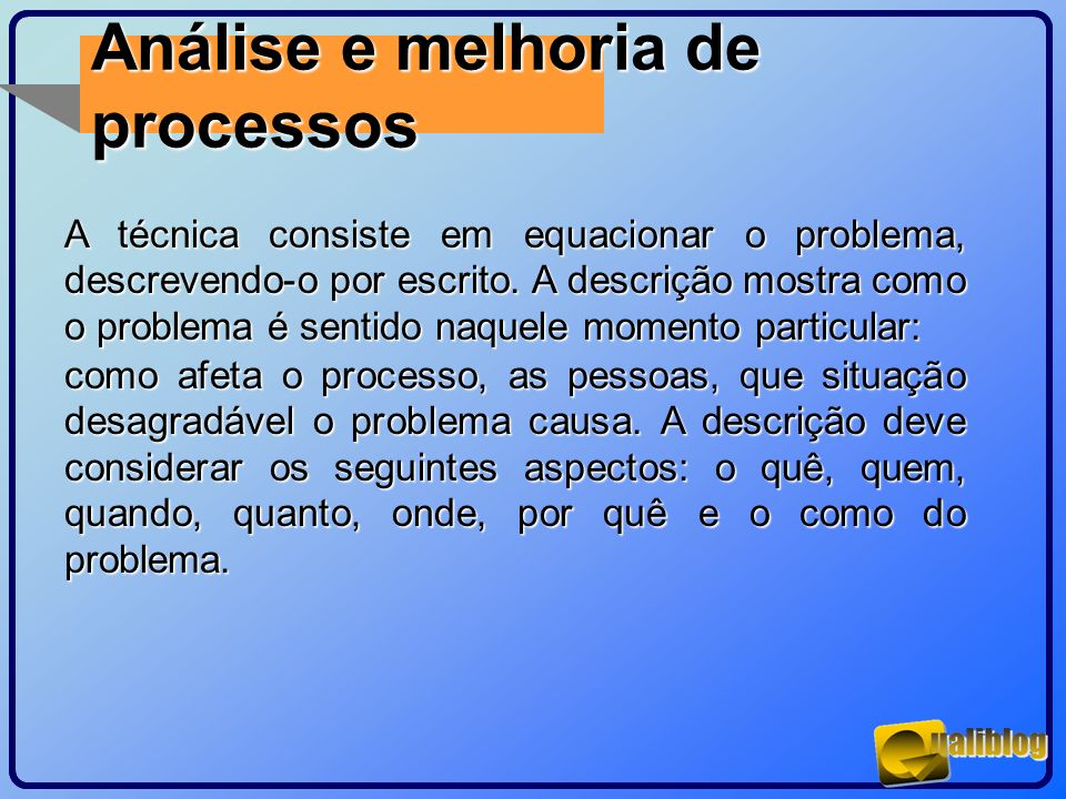 Análise e melhoria de processos A técnica consiste em equacionar o problema, descrevendo-o por escrito. A descrição mostra como o problema é sentido n