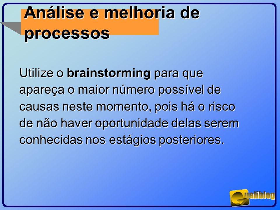 Análise e melhoria de processos Utilize o brainstorming para que apareça o maior número possível de causas neste momento, pois há o risco de não haver