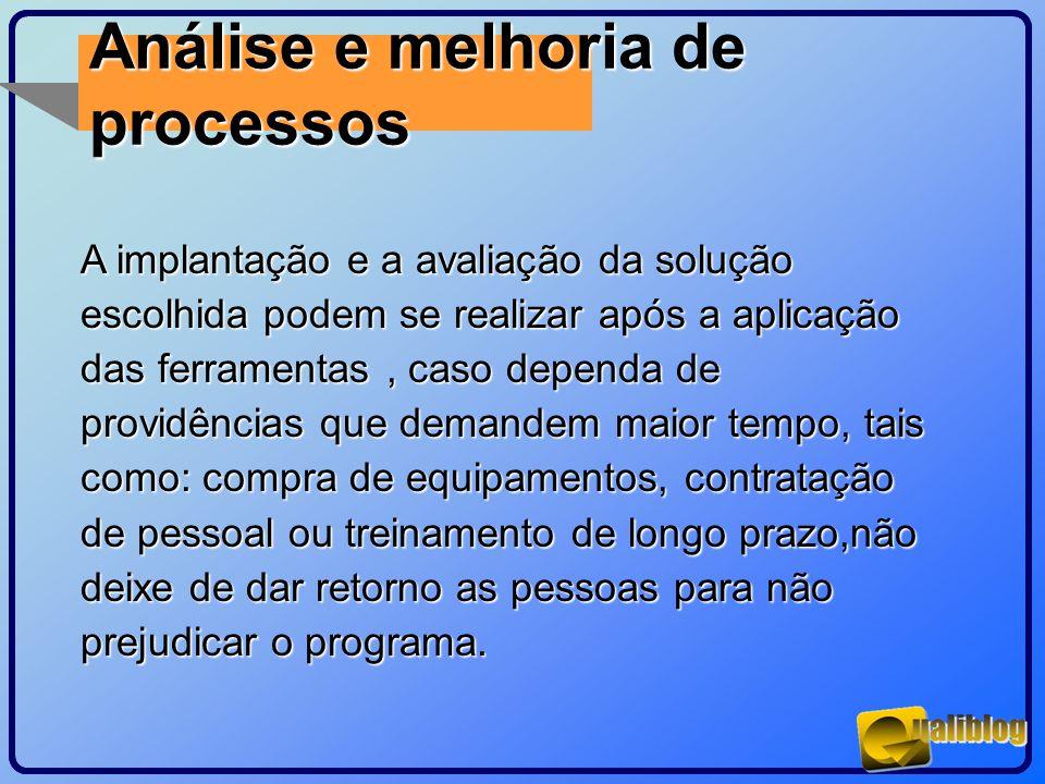 Análise e melhoria de processos A implantação e a avaliação da solução escolhida podem se realizar após a aplicação das ferramentas, caso dependa de p