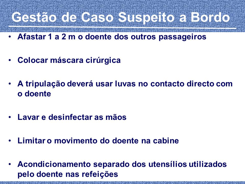 Gestão de Caso Suspeito a Bordo Afastar 1 a 2 m o doente dos outros passageiros Colocar máscara cirúrgica A tripulação deverá usar luvas no contacto d