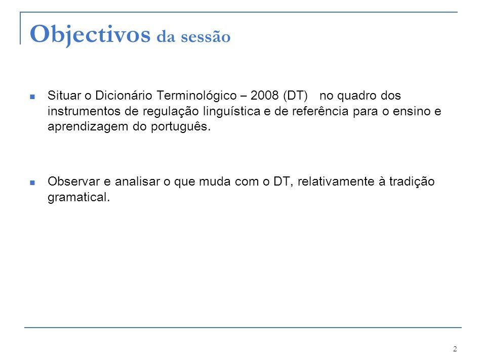 2 Objectivos da sessão Situar o Dicionário Terminológico – 2008 (DT) no quadro dos instrumentos de regulação linguística e de referência para o ensino