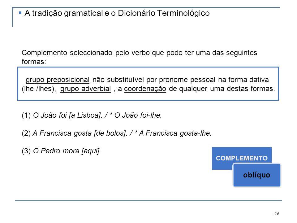 26 COMPLEMENTO oblíquo Complemento seleccionado pelo verbo que pode ter uma das seguintes formas: grupo preposicional não substituível por pronome pes