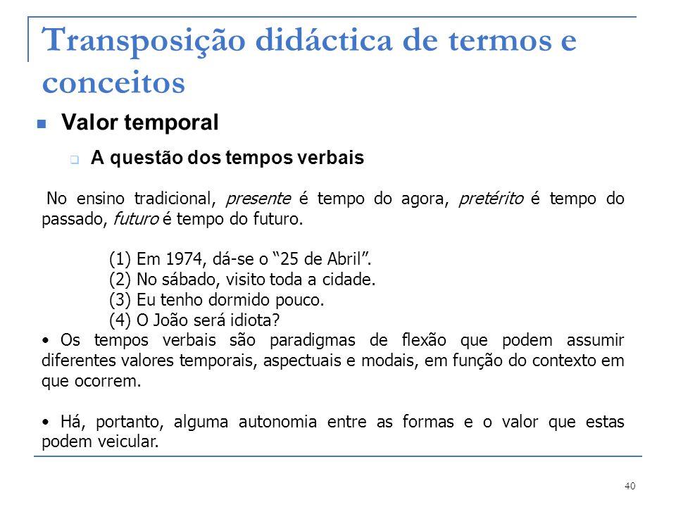 40 Transposição didáctica de termos e conceitos Valor temporal A questão dos tempos verbais No ensino tradicional, presente é tempo do agora, pretérit