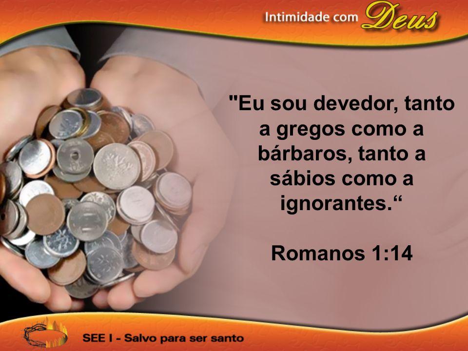 Eu sou devedor, tanto a gregos como a bárbaros, tanto a sábios como a ignorantes. Romanos 1:14