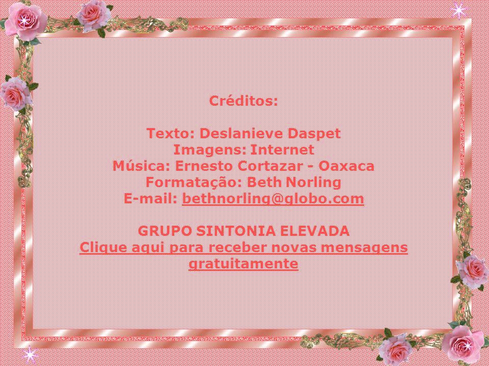 Créditos: Texto: Deslanieve Daspet Imagens: Internet Música: Ernesto Cortazar - Oaxaca Formatação: Beth Norling E-mail: bethnorling@globo.combethnorling@globo.com GRUPO SINTONIA ELEVADA Clique aqui para receber novas mensagens gratuitamente