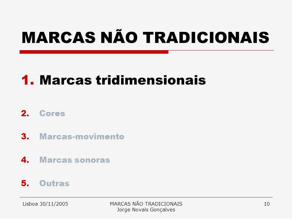 Lisboa 30/11/2005MARCAS NÃO TRADICIONAIS Jorge Novais Gonçalves 10 MARCAS NÃO TRADICIONAIS 1.Marcas tridimensionais 2.Cores 3.Marcas-movimento 4.Marca