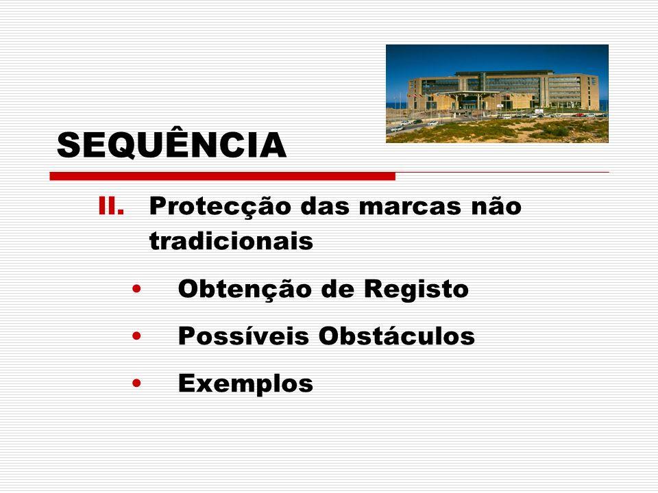 II.Protecção das marcas não tradicionais Obtenção de Registo Possíveis Obstáculos Exemplos SEQUÊNCIA