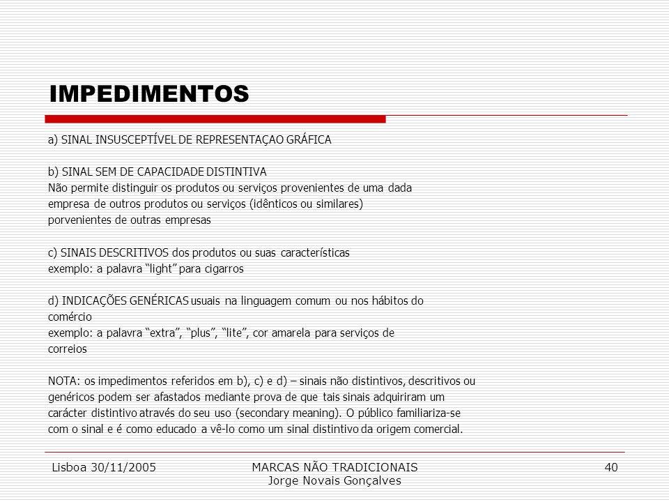 Lisboa 30/11/2005MARCAS NÃO TRADICIONAIS Jorge Novais Gonçalves 40 IMPEDIMENTOS a) SINAL INSUSCEPTÍVEL DE REPRESENTAÇAO GRÁFICA b) SINAL SEM DE CAPACI