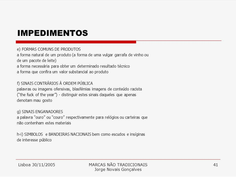 Lisboa 30/11/2005MARCAS NÃO TRADICIONAIS Jorge Novais Gonçalves 41 IMPEDIMENTOS e) FORMAS COMUNS DE PRODUTOS a forma natural de um produto (a forma de